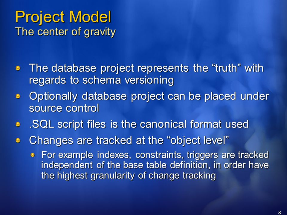 8 Project Model The center of gravity The database project represents the truth with regards to schema versioning Optionally database project can be placed under source control.SQL script files is the canonical format used Changes are tracked at the object level For example indexes, constraints, triggers are tracked independent of the base table definition, in order have the highest granularity of change tracking