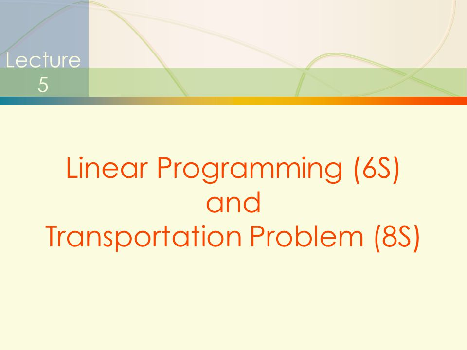 1 Lecture 5 Linear Programming (6S) and Transportation Problem (8S)