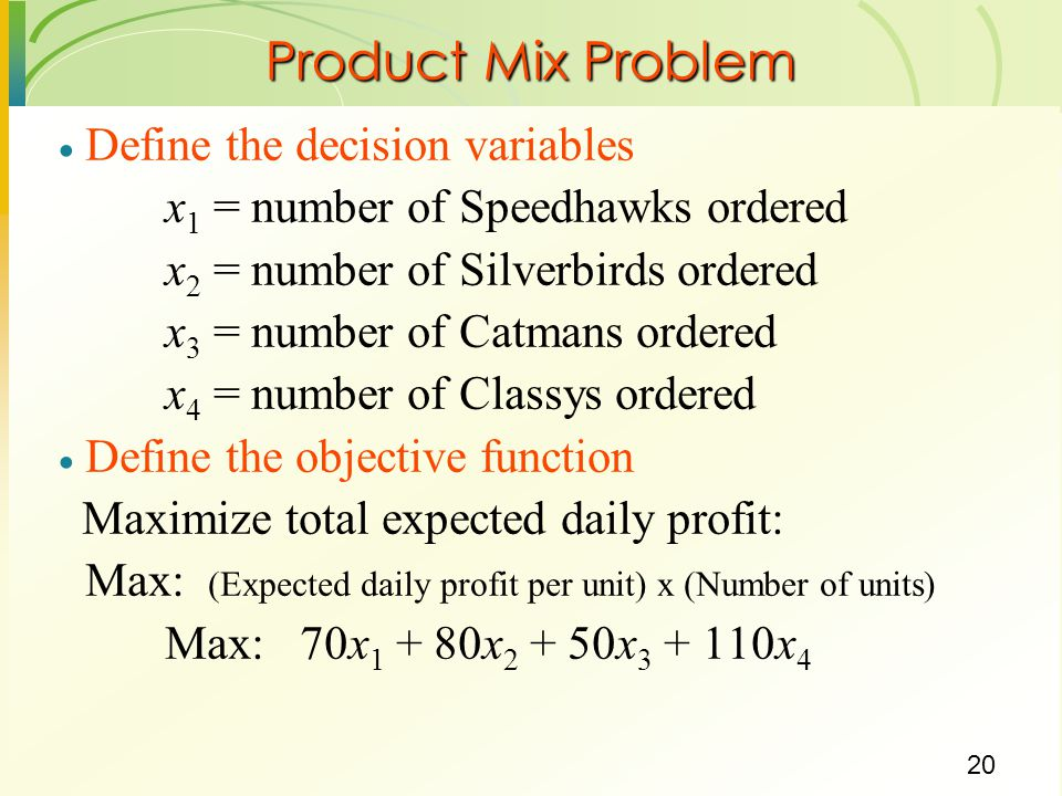 20  Define the decision variables x 1 = number of Speedhawks ordered x 2 = number of Silverbirds ordered x 3 = number of Catmans ordered x 4 = number of Classys ordered  Define the objective function Maximize total expected daily profit: Max: (Expected daily profit per unit) x (Number of units) Max: 70x x x x 4 Product Mix Problem