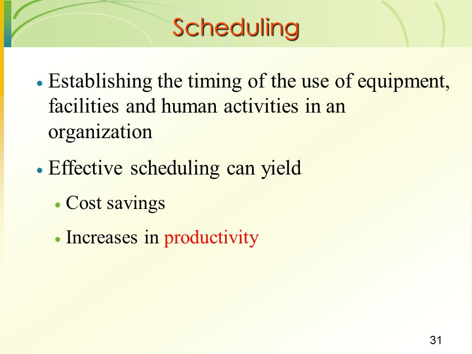 31  Establishing the timing of the use of equipment, facilities and human activities in an organization  Effective scheduling can yield  Cost savings  Increases in productivity Scheduling