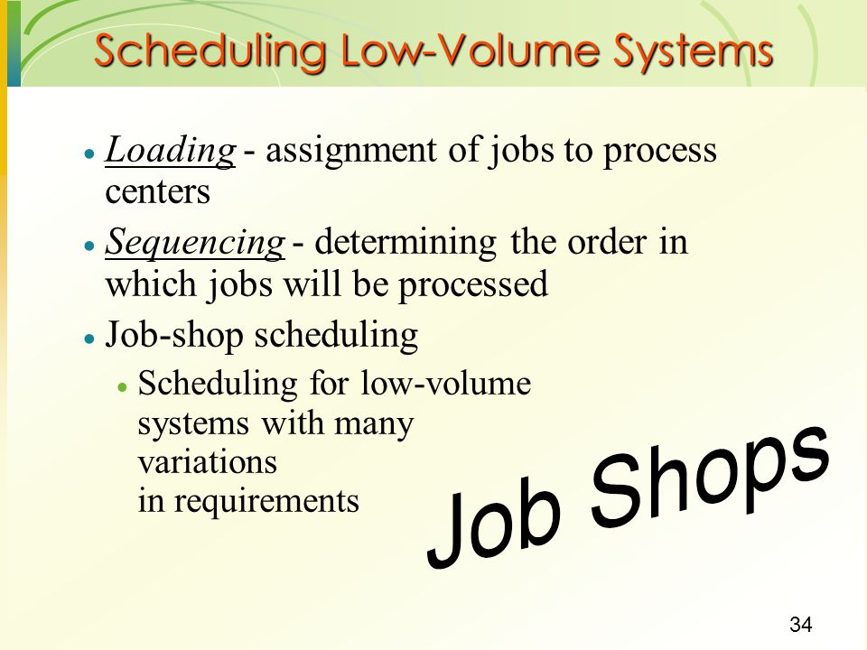 34 Scheduling Low-Volume Systems  Loading - assignment of jobs to process centers  Sequencing - determining the order in which jobs will be processed  Job-shop scheduling  Scheduling for low-volume systems with many variations in requirements