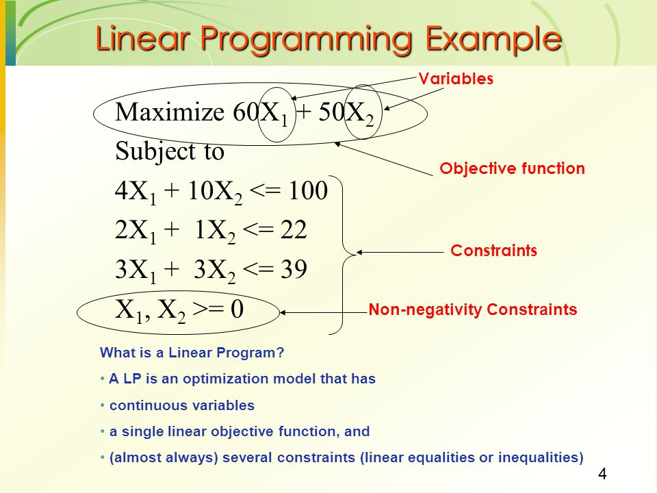 4 Maximize 60X X 2 Subject to 4X X 2 <= 100 2X 1 + 1X 2 <= 22 3X 1 + 3X 2 <= 39 X 1, X 2 >= 0 Linear Programming Example Variables Objective function Constraints What is a Linear Program.