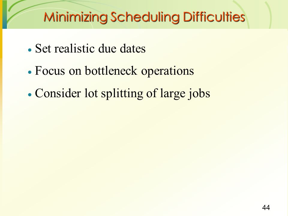 44 Minimizing Scheduling Difficulties  Set realistic due dates  Focus on bottleneck operations  Consider lot splitting of large jobs