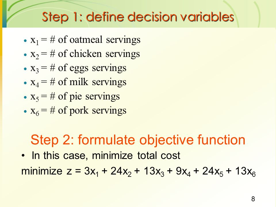 8 Step 1: define decision variables  x 1 = # of oatmeal servings  x 2 = # of chicken servings  x 3 = # of eggs servings  x 4 = # of milk servings  x 5 = # of pie servings  x 6 = # of pork servings Step 2: formulate objective function In this case, minimize total cost minimize z = 3x x x 3 + 9x x x 6