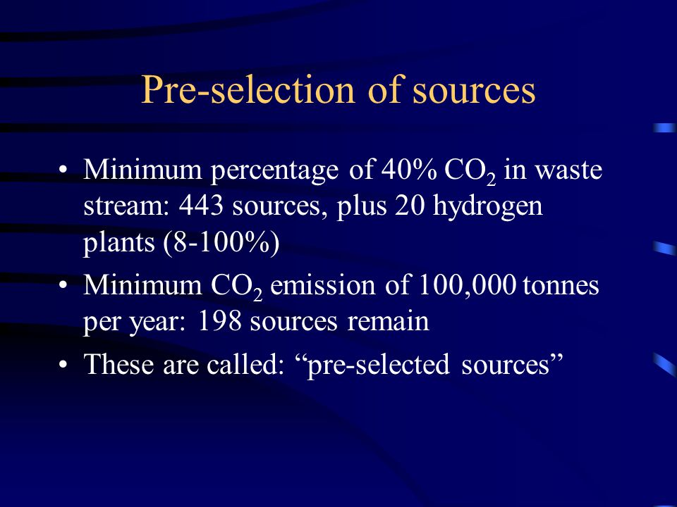Pre-selection of sources Minimum percentage of 40% CO 2 in waste stream: 443 sources, plus 20 hydrogen plants (8-100%) Minimum CO 2 emission of 100,000 tonnes per year: 198 sources remain These are called: pre-selected sources