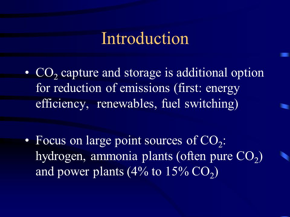 Introduction CO 2 capture and storage is additional option for reduction of emissions (first: energy efficiency, renewables, fuel switching) Focus on large point sources of CO 2 : hydrogen, ammonia plants (often pure CO 2 ) and power plants (4% to 15% CO 2 )