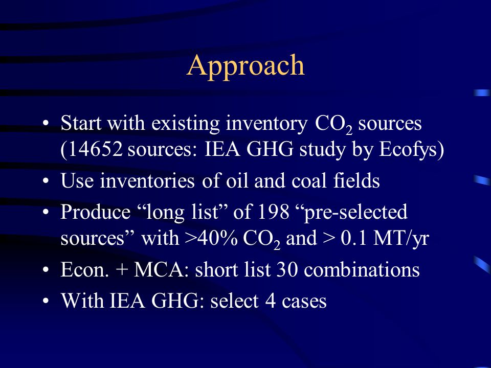Approach Start with existing inventory CO 2 sources (14652 sources: IEA GHG study by Ecofys) Use inventories of oil and coal fields Produce long list of 198 pre-selected sources with >40% CO 2 and > 0.1 MT/yr Econ.