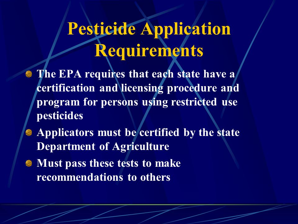Pesticide Application Requirements The EPA requires that each state have a certification and licensing procedure and program for persons using restricted use pesticides Applicators must be certified by the state Department of Agriculture Must pass these tests to make recommendations to others