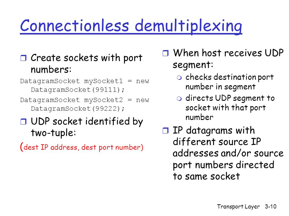 Transport Layer3-10 Connectionless demultiplexing r Create sockets with port numbers: DatagramSocket mySocket1 = new DatagramSocket(99111); DatagramSocket mySocket2 = new DatagramSocket(99222); r UDP socket identified by two-tuple: ( dest IP address, dest port number) r When host receives UDP segment: m checks destination port number in segment m directs UDP segment to socket with that port number r IP datagrams with different source IP addresses and/or source port numbers directed to same socket