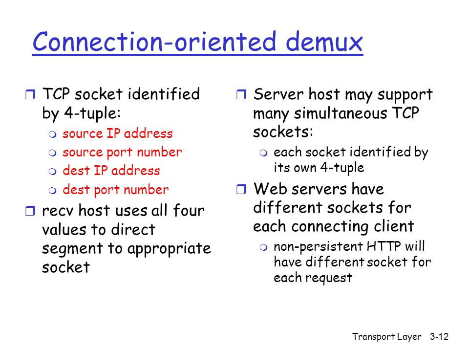 Transport Layer3-12 Connection-oriented demux r TCP socket identified by 4-tuple: m source IP address m source port number m dest IP address m dest port number r recv host uses all four values to direct segment to appropriate socket r Server host may support many simultaneous TCP sockets: m each socket identified by its own 4-tuple r Web servers have different sockets for each connecting client m non-persistent HTTP will have different socket for each request