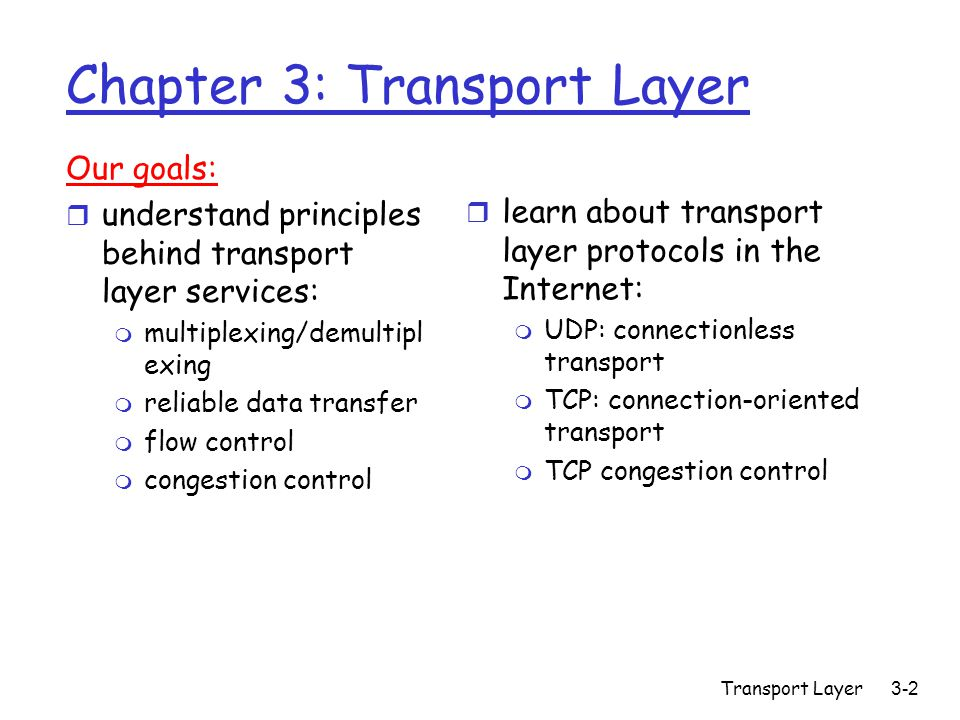 Transport Layer3-2 Chapter 3: Transport Layer Our goals: r understand principles behind transport layer services: m multiplexing/demultipl exing m reliable data transfer m flow control m congestion control r learn about transport layer protocols in the Internet: m UDP: connectionless transport m TCP: connection-oriented transport m TCP congestion control