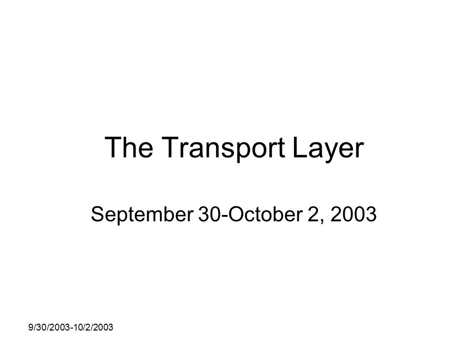 9/30/ /2/2003 The Transport Layer September 30-October 2, 2003