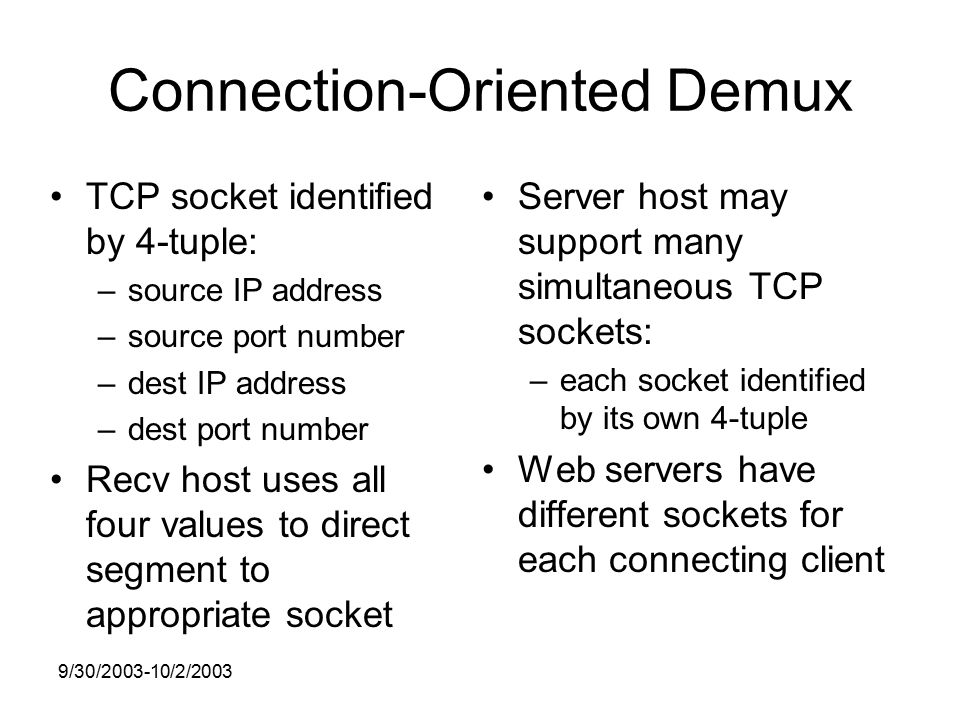 9/30/ /2/2003 Connection-Oriented Demux TCP socket identified by 4-tuple: –source IP address –source port number –dest IP address –dest port number Recv host uses all four values to direct segment to appropriate socket Server host may support many simultaneous TCP sockets: –each socket identified by its own 4-tuple Web servers have different sockets for each connecting client