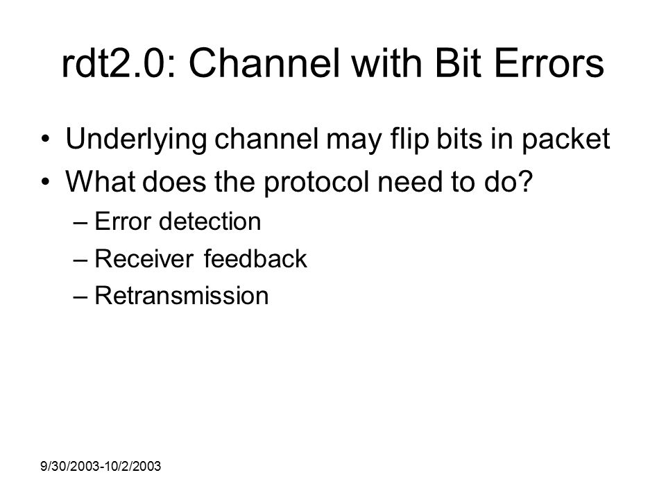 9/30/ /2/2003 rdt2.0: Channel with Bit Errors Underlying channel may flip bits in packet What does the protocol need to do.
