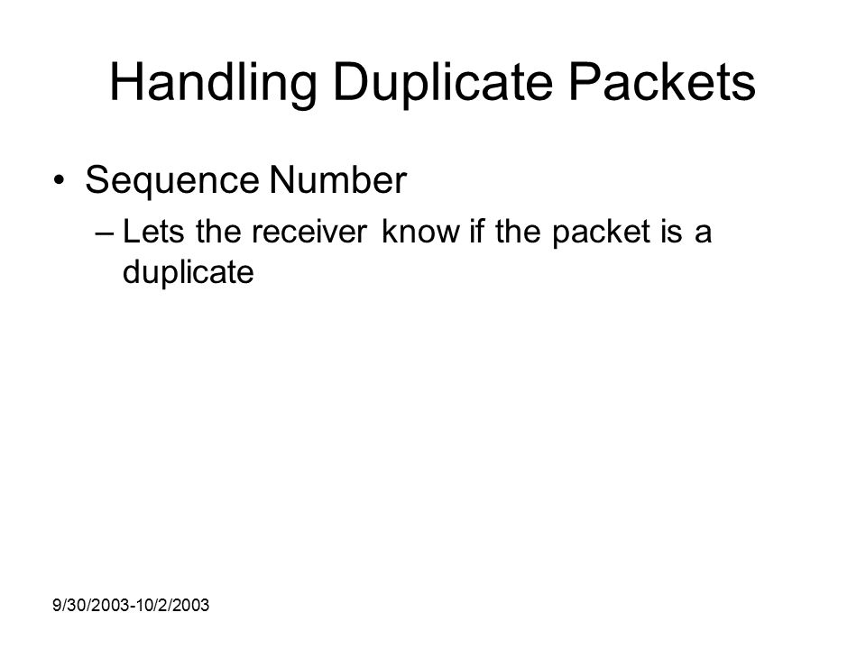 9/30/ /2/2003 Handling Duplicate Packets Sequence Number –Lets the receiver know if the packet is a duplicate