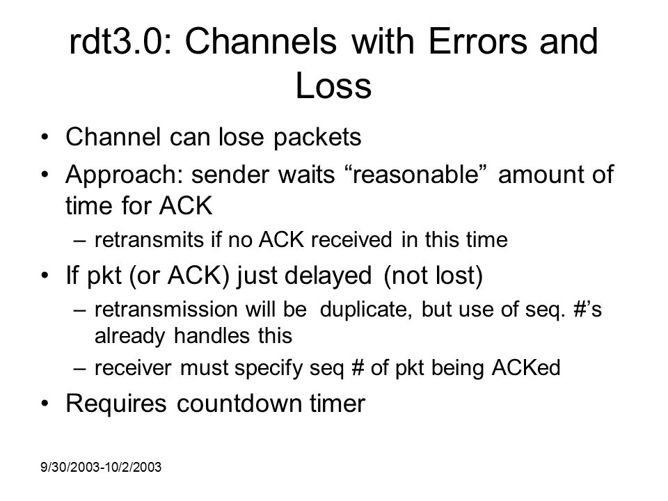 9/30/ /2/2003 rdt3.0: Channels with Errors and Loss Channel can lose packets Approach: sender waits reasonable amount of time for ACK –retransmits if no ACK received in this time If pkt (or ACK) just delayed (not lost) –retransmission will be duplicate, but use of seq.