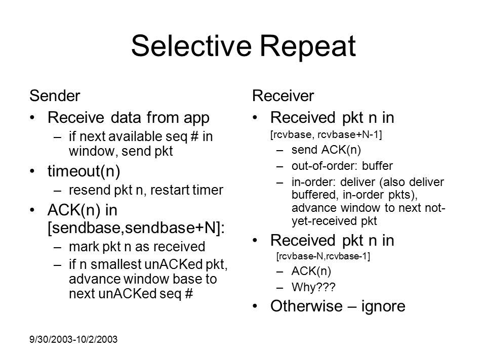 9/30/ /2/2003 Selective Repeat Sender Receive data from app –if next available seq # in window, send pkt timeout(n) –resend pkt n, restart timer ACK(n) in [sendbase,sendbase+N]: –mark pkt n as received –if n smallest unACKed pkt, advance window base to next unACKed seq # Receiver Received pkt n in [rcvbase, rcvbase+N-1] –send ACK(n) –out-of-order: buffer –in-order: deliver (also deliver buffered, in-order pkts), advance window to next not- yet-received pkt Received pkt n in [rcvbase-N,rcvbase-1] –ACK(n) –Why .