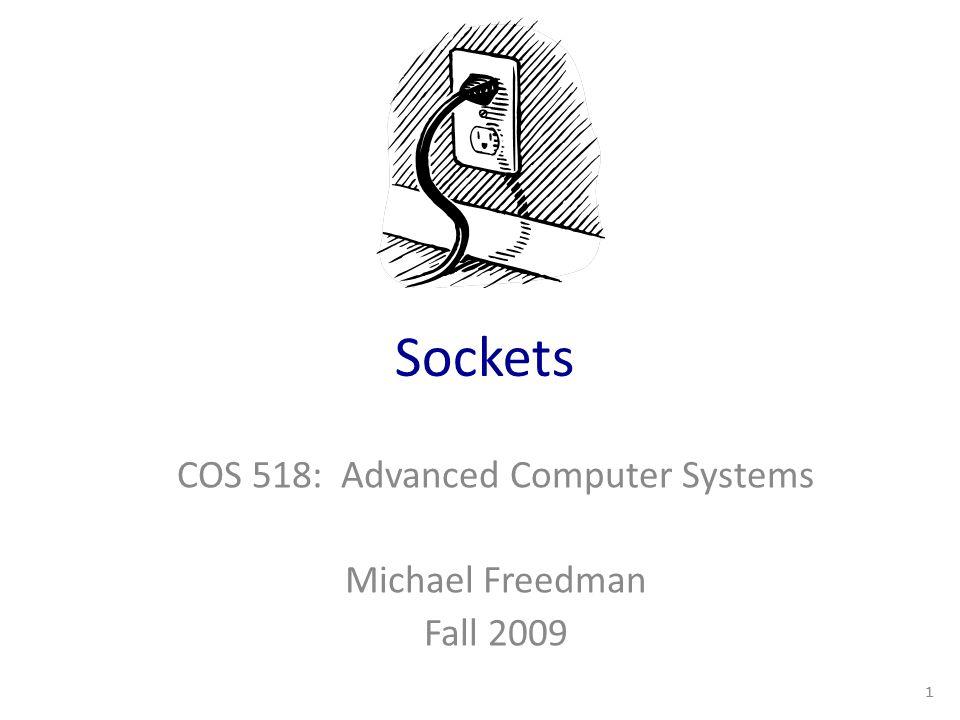 Sockets COS 518: Advanced Computer Systems Michael Freedman Fall