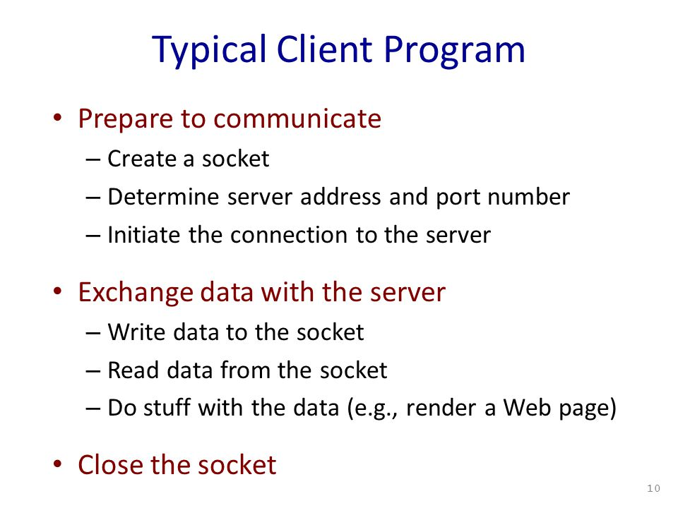 Typical Client Program Prepare to communicate – Create a socket – Determine server address and port number – Initiate the connection to the server Exchange data with the server – Write data to the socket – Read data from the socket – Do stuff with the data (e.g., render a Web page) Close the socket 10