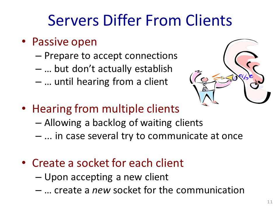 Servers Differ From Clients Passive open – Prepare to accept connections – … but don't actually establish – … until hearing from a client Hearing from multiple clients – Allowing a backlog of waiting clients –...