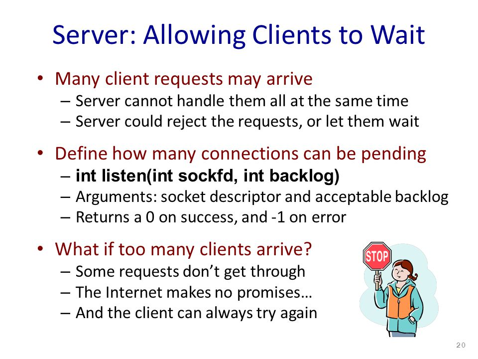 Server: Allowing Clients to Wait Many client requests may arrive – Server cannot handle them all at the same time – Server could reject the requests, or let them wait Define how many connections can be pending –int listen(int sockfd, int backlog) – Arguments: socket descriptor and acceptable backlog – Returns a 0 on success, and -1 on error What if too many clients arrive.