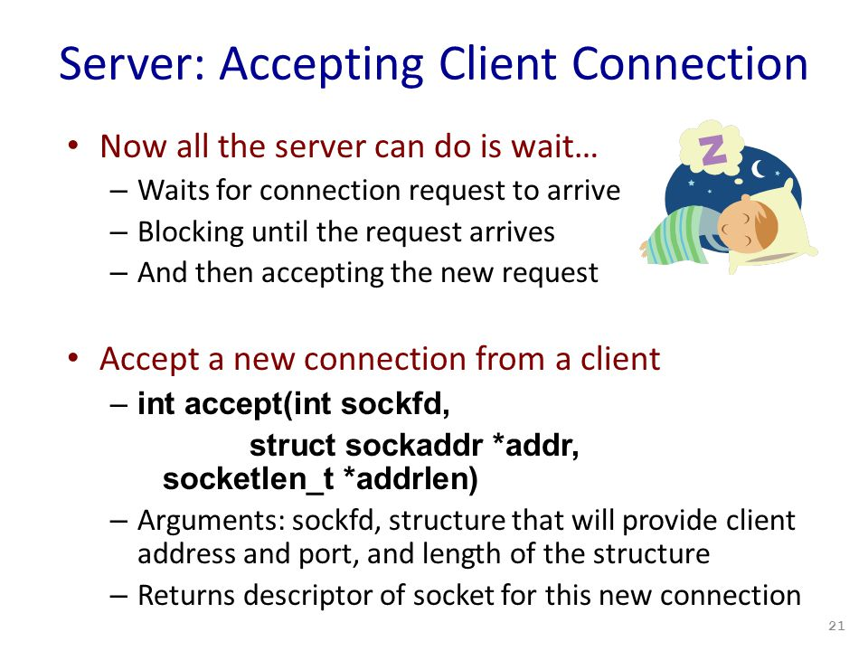 Server: Accepting Client Connection Now all the server can do is wait… – Waits for connection request to arrive – Blocking until the request arrives – And then accepting the new request Accept a new connection from a client –int accept(int sockfd, struct sockaddr *addr, socketlen_t *addrlen) – Arguments: sockfd, structure that will provide client address and port, and length of the structure – Returns descriptor of socket for this new connection 21
