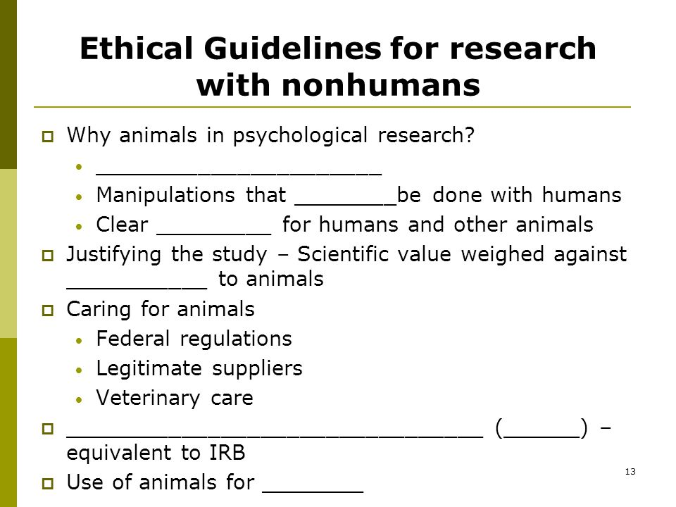 13 Ethical Guidelines for research with nonhumans  Why animals in psychological research.