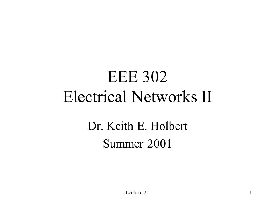 Lecture 211 EEE 302 Electrical Networks II Dr. Keith E. Holbert Summer 2001