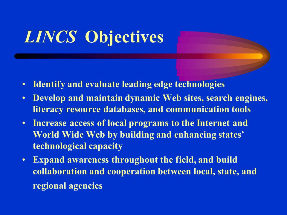 LINCS Objectives Identify and evaluate leading edge technologies Develop and maintain dynamic Web sites, search engines, literacy resource databases, and communication tools Increase access of local programs to the Internet and World Wide Web by building and enhancing states' technological capacity Expand awareness throughout the field, and build collaboration and cooperation between local, state, and regional agencies