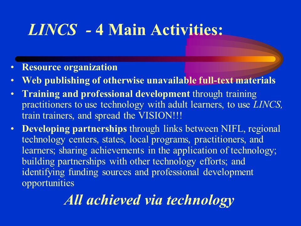 LINCS - 4 Main Activities: Resource organization Web publishing of otherwise unavailable full-text materials Training and professional development through training practitioners to use technology with adult learners, to use LINCS, train trainers, and spread the VISION!!.