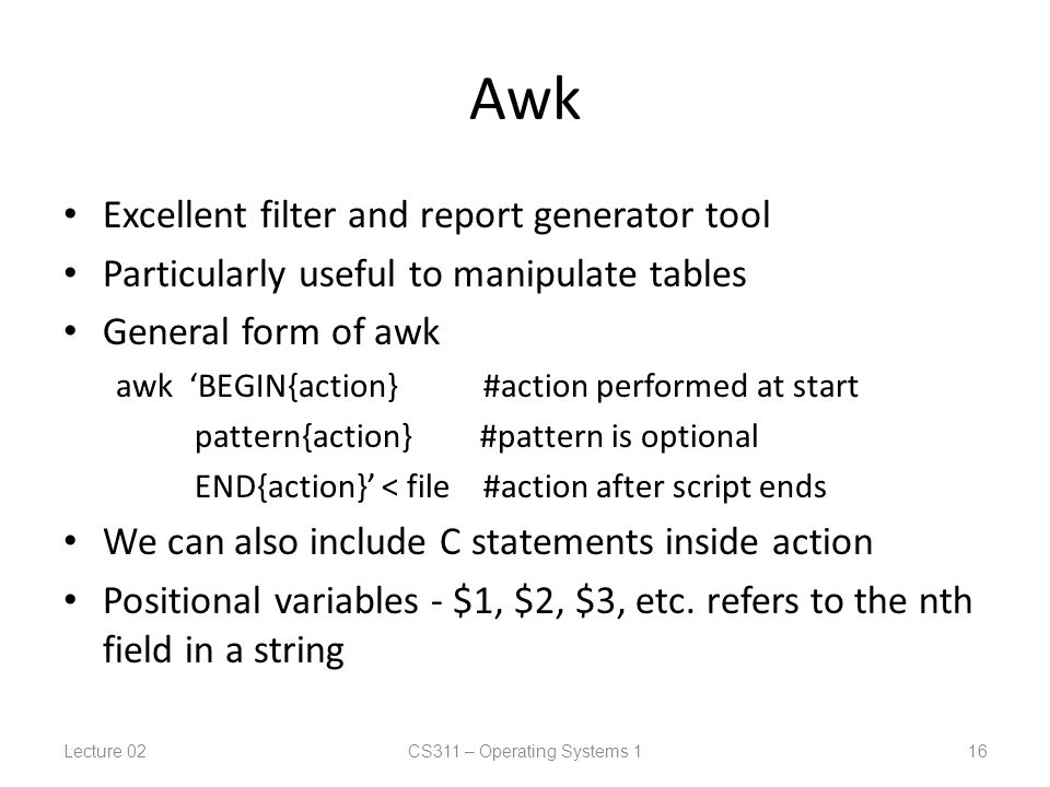 Awk Excellent filter and report generator tool Particularly useful to manipulate tables General form of awk awk 'BEGIN{action} #action performed at start pattern{action} #pattern is optional END{action}' < file #action after script ends We can also include C statements inside action Positional variables - $1, $2, $3, etc.