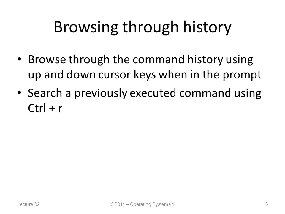Browsing through history Browse through the command history using up and down cursor keys when in the prompt Search a previously executed command using Ctrl + r Lecture 02CS311 – Operating Systems 1 6