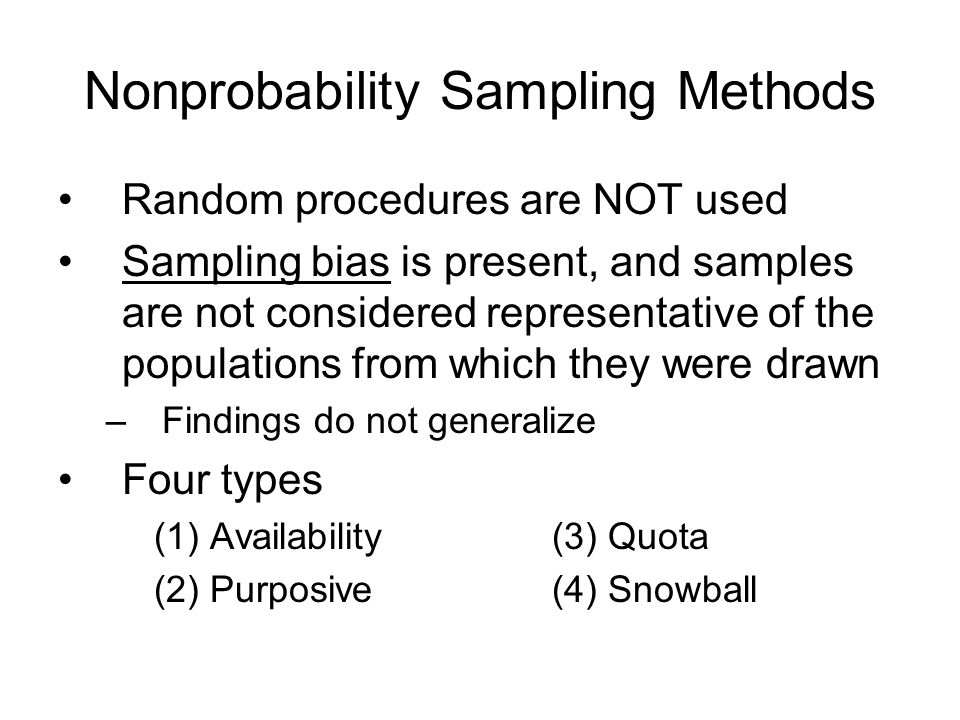 Nonprobability Sampling Methods Random procedures are NOT used Sampling bias is present, and samples are not considered representative of the populations from which they were drawn –Findings do not generalize Four types (1) Availability (3) Quota (2) Purposive (4) Snowball