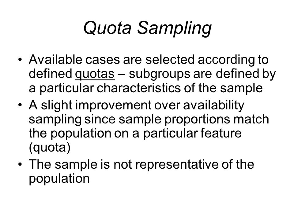Quota Sampling Available cases are selected according to defined quotas – subgroups are defined by a particular characteristics of the sample A slight improvement over availability sampling since sample proportions match the population on a particular feature (quota) The sample is not representative of the population