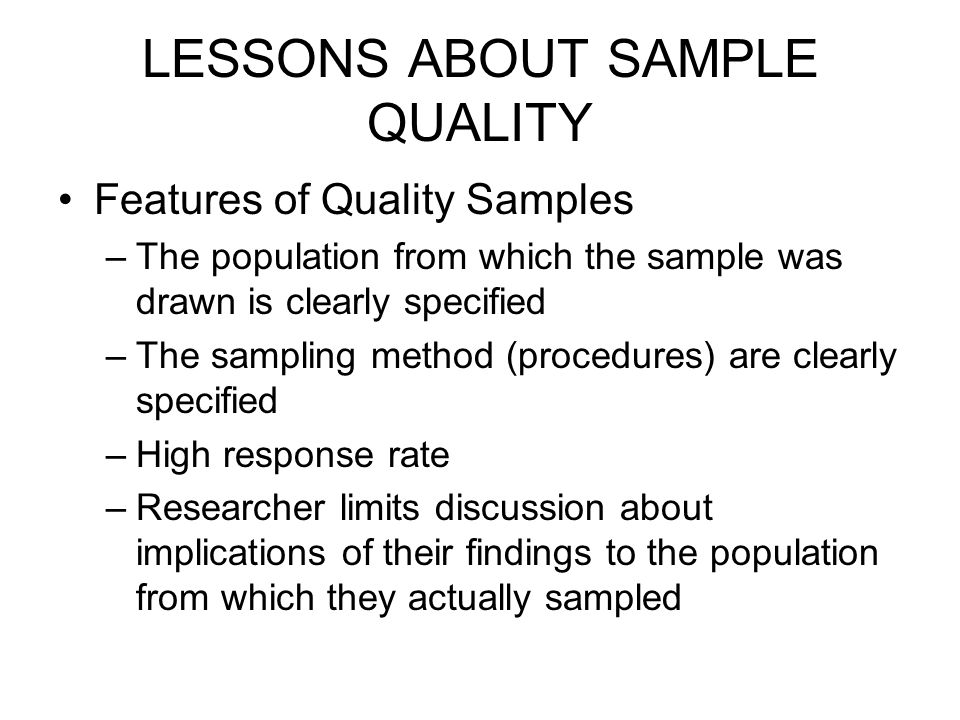 LESSONS ABOUT SAMPLE QUALITY Features of Quality Samples –The population from which the sample was drawn is clearly specified –The sampling method (procedures) are clearly specified –High response rate –Researcher limits discussion about implications of their findings to the population from which they actually sampled