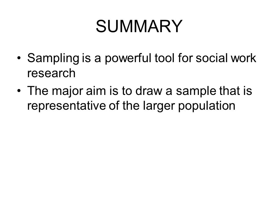 SUMMARY Sampling is a powerful tool for social work research The major aim is to draw a sample that is representative of the larger population