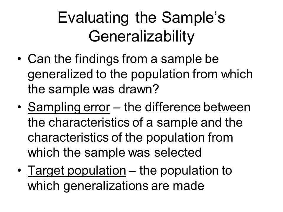 Evaluating the Sample's Generalizability Can the findings from a sample be generalized to the population from which the sample was drawn.