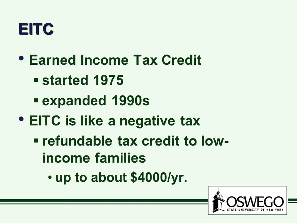 EITCEITC Earned Income Tax Credit  started 1975  expanded 1990s EITC is like a negative tax  refundable tax credit to low- income families up to about $4000/yr.