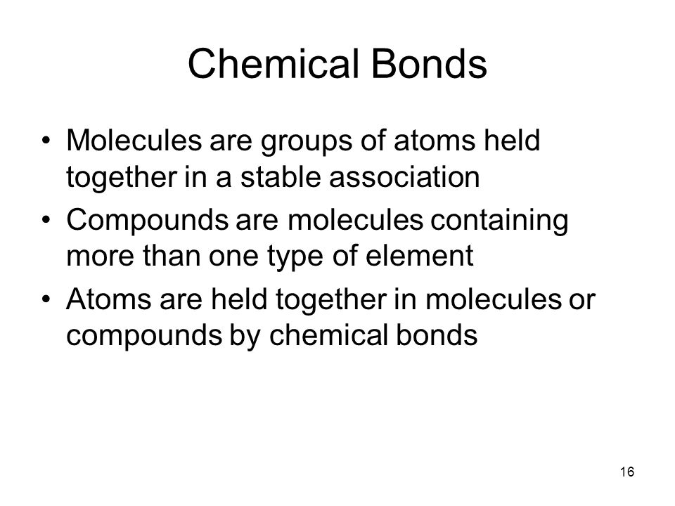 16 Chemical Bonds Molecules are groups of atoms held together in a stable association Compounds are molecules containing more than one type of element Atoms are held together in molecules or compounds by chemical bonds