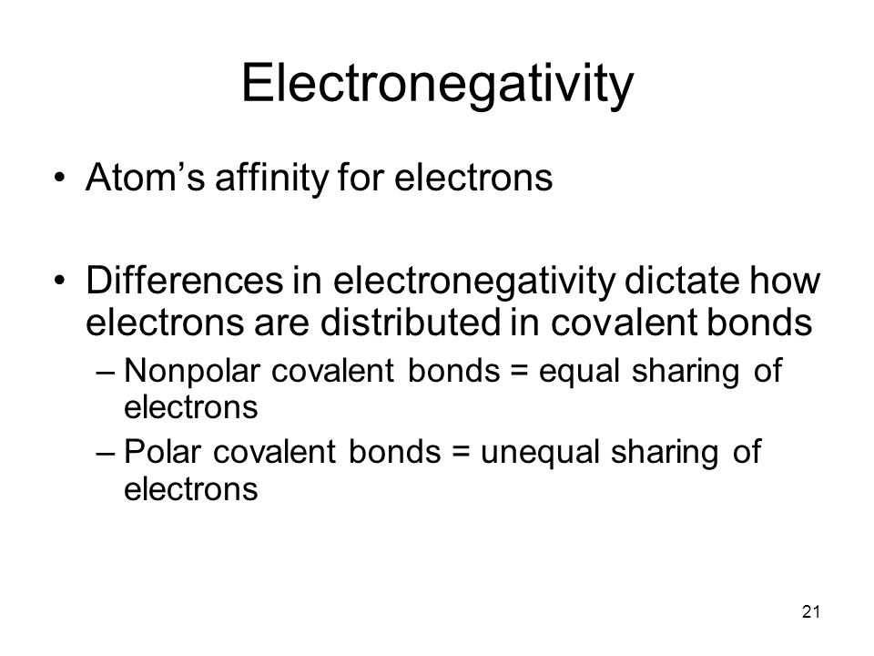 21 Electronegativity Atom's affinity for electrons Differences in electronegativity dictate how electrons are distributed in covalent bonds –Nonpolar covalent bonds = equal sharing of electrons –Polar covalent bonds = unequal sharing of electrons