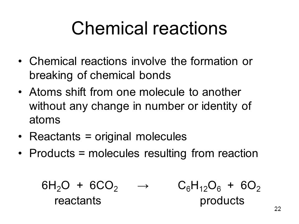 22 Chemical reactions Chemical reactions involve the formation or breaking of chemical bonds Atoms shift from one molecule to another without any change in number or identity of atoms Reactants = original molecules Products = molecules resulting from reaction 6H 2 O + 6CO 2 → C 6 H 12 O 6 + 6O 2 reactants products
