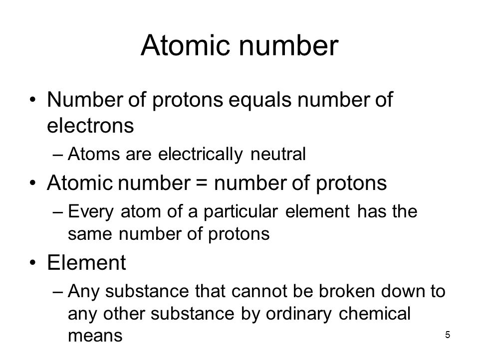 5 Atomic number Number of protons equals number of electrons –Atoms are electrically neutral Atomic number = number of protons –Every atom of a particular element has the same number of protons Element –Any substance that cannot be broken down to any other substance by ordinary chemical means