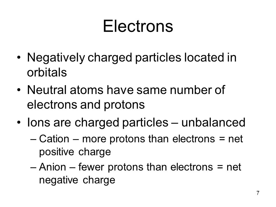 Electrons Negatively charged particles located in orbitals Neutral atoms have same number of electrons and protons Ions are charged particles – unbalanced –Cation – more protons than electrons = net positive charge –Anion – fewer protons than electrons = net negative charge 7