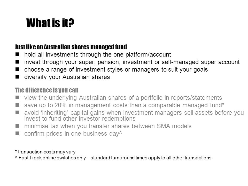 Just like an Australian shares managed fund hold all investments through the one platform/account invest through your super, pension, investment or self-managed super account choose a range of investment styles or managers to suit your goals diversify your Australian shares The difference is you can view the underlying Australian shares of a portfolio in reports/statements save up to 20% in management costs than a comparable managed fund* avoid 'inheriting' capital gains when investment managers sell assets before you invest to fund other investor redemptions minimise tax when you transfer shares between SMA models confirm prices in one business day^ * transaction costs may vary ^ Fast Track online switches only – standard turnaround times apply to all other transactions What is it