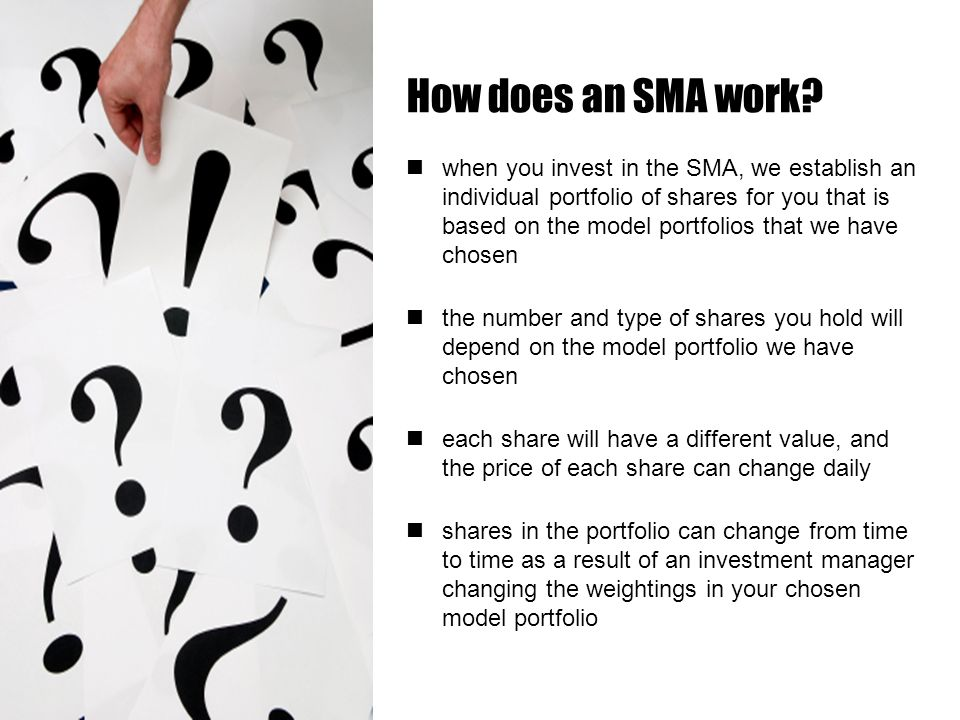 when you invest in the SMA, we establish an individual portfolio of shares for you that is based on the model portfolios that we have chosen the number and type of shares you hold will depend on the model portfolio we have chosen each share will have a different value, and the price of each share can change daily shares in the portfolio can change from time to time as a result of an investment manager changing the weightings in your chosen model portfolio How does an SMA work