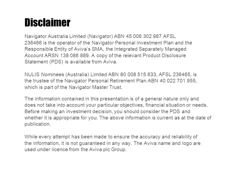 Disclaimer Navigator Australia Limited (Navigator) ABN AFSL is the operator of the Navigator Personal Investment Plan and the Responsible Entity of Aviva's SMA, the Integrated Separately Managed Account ARSN