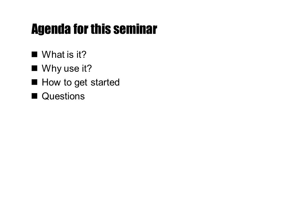 Agenda for this seminar What is it Why use it How to get started Questions