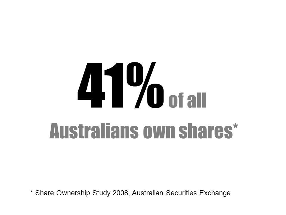 41% of all Australians own shares* * Share Ownership Study 2008, Australian Securities Exchange