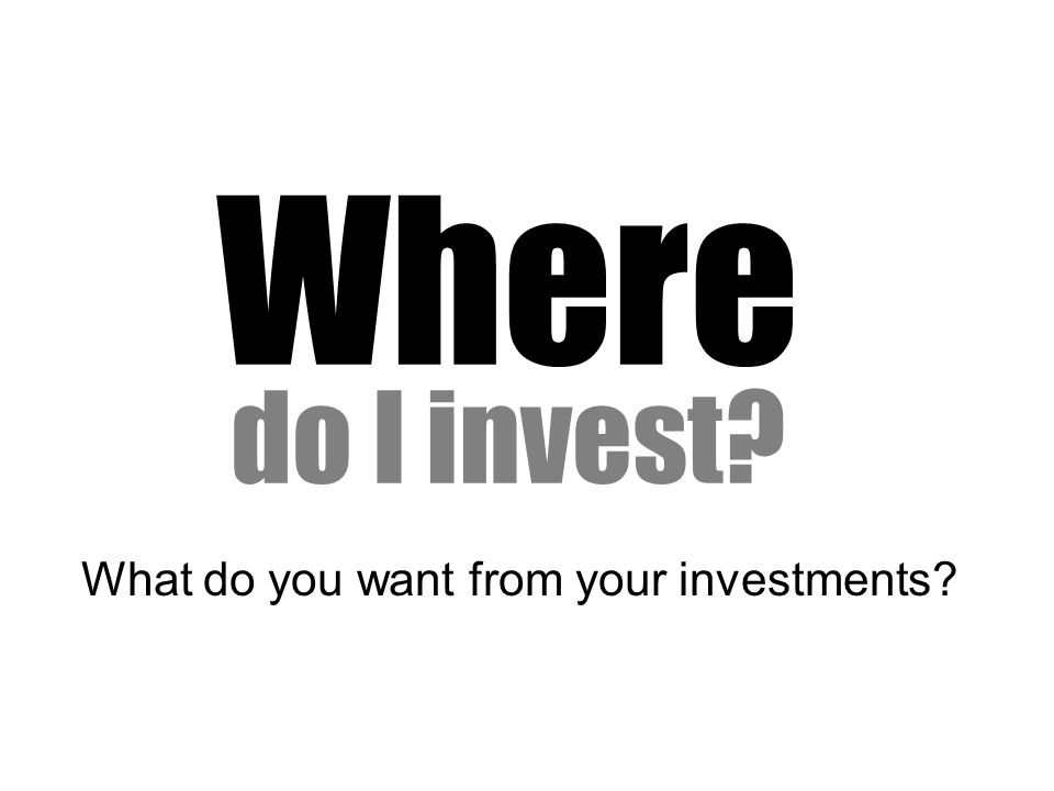 Where do I invest What do you want from your investments