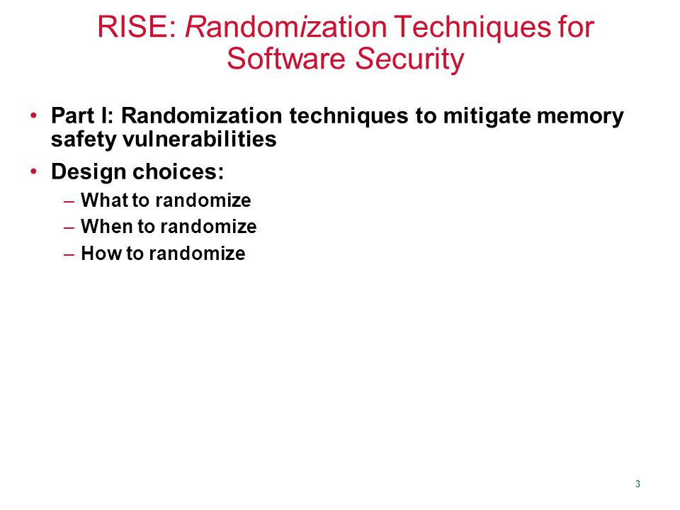3 RISE: Randomization Techniques for Software Security Part I: Randomization techniques to mitigate memory safety vulnerabilities Design choices: –What to randomize –When to randomize –How to randomize